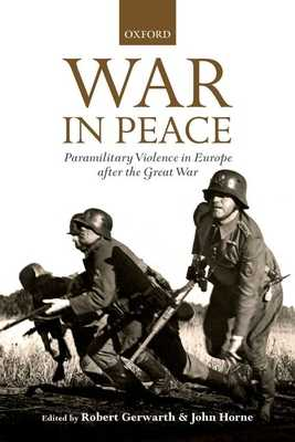 War in Peace: Paramilitary Violence in Europe after the Great War - Gerwarth, Robert (Editor), and Horne, John (Editor)