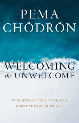 Welcoming the Unwelcome: Wholehearted Living in a Brokenhearted World - Chodron, Pema