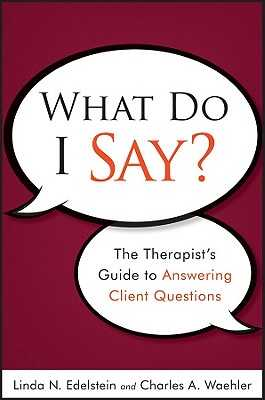 What Do I Say?: The Therapist's Guide to Answering Client Questions - Edelstein, Linda N, PH.D., and Waehler, Charles A