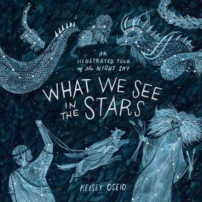What We See in the Stars: An Illustrated Tour of the Night Sky - Oseid, Kelsey
