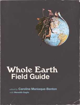 Whole Earth Field Guide - Maniaque-Benton, Caroline (Editor), and Gaglio, Meredith (Contributions by)
