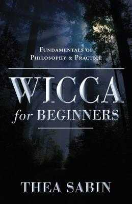 Wicca for Beginners: Fundamentals of Philosophy & Practice - Sabin, Thea