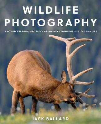 Wildlife Photography: Proven Techniques for Capturing Stunning Digital Images - Ballard, Jack