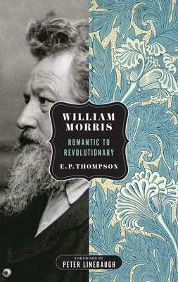 William Morris: Romantic to Revolutionary - Thompson, E P, and Linebaugh, Peter (Foreword by)