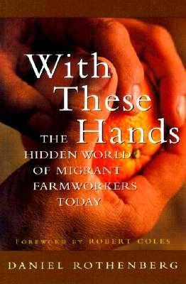 With These Hands: The Hidden World of Migrant Farmworkers Today - Rothenberg, Daniel, and Coles, Robert (Foreword by)