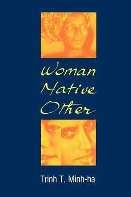Woman, Native, Other: Writing Postcoloniality and Feminism - Minh-Ha, Trinh T