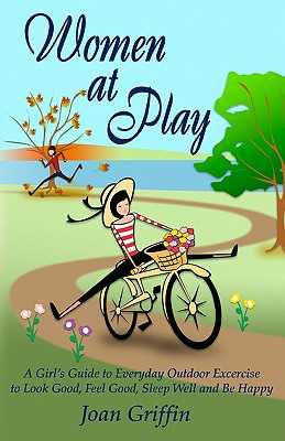 Women at Play: A girl's guide to everyday outdoor exercise to look good, feel good, sleep well and be happy. - Griffin, Joan