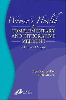 Women's Health in Complementary and Integrative Medicine: A Clinical Guide - Low Dog, Tieraona, MD, and Micozzi, Marc S, MD, PhD