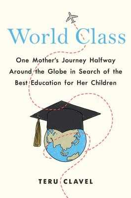 World Class: One Mother's Journey Halfway Around the Globe in Search of the Best Education for Her Children - Clavel, Teru
