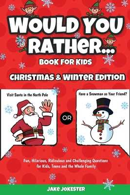 Would You Rather Book for Kids: Christmas & Winter Edition - Fun, Hilarious, Ridiculous and Challenging Questions for Kids, Teens and the Whole Family - Jake Jokester