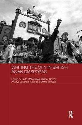 Writing the City in British Asian Diasporas - McLoughlin, Sean (Editor), and Gould, William (Editor), and Kabir, Ananya Jahanara (Editor)