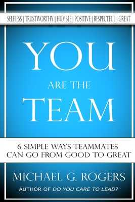You Are The Team: 6 Simple Ways Teammates Can Go From Good To Great - Rogers, Michael G