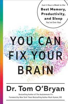 You Can Fix Your Brain: Just 1 Hour a Week to the Best Memory, Productivity, and Sleep You've Ever Had - O'Bryan, Tom, and Hyman, Mark (Foreword by)