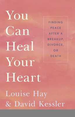 You Can Heal Your Heart: Finding Peace After a Breakup, Divorce or Death - Hay, Louise L., and Kessler, David
