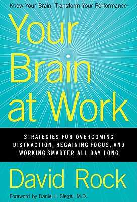 Your Brain at Work: Strategies for Overcoming Distraction, Regaining Focus, and Working Smarter All Day Long - Rock, David, Dr.